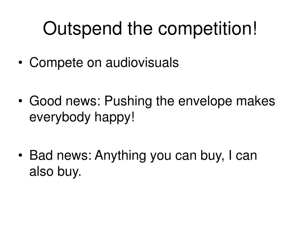 Outspend the competition!