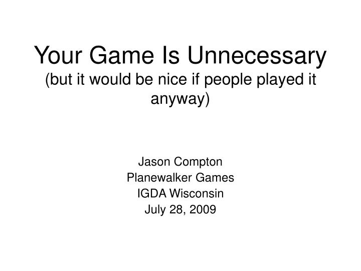 Your game is unnecessary but it would be nice if people played it anyway