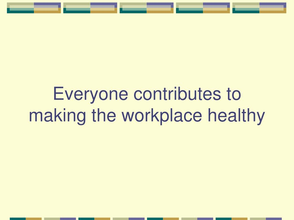 Everyone contributes to making the workplace healthy