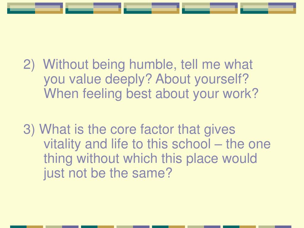 2)  Without being humble, tell me what you value deeply? About yourself?  When feeling best about your work?