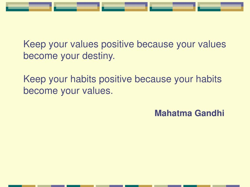 Keep your values positive because your values become your destiny.