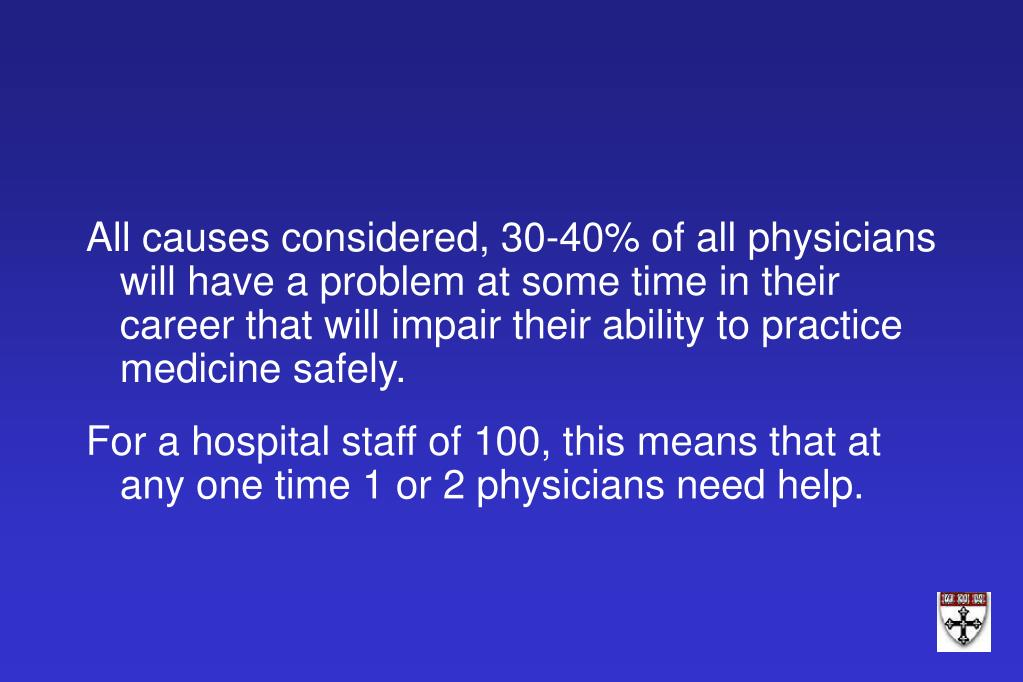 All causes considered, 30-40% of all physicians will have a problem at some time in their career that will impair their ability to practice medicine safely.