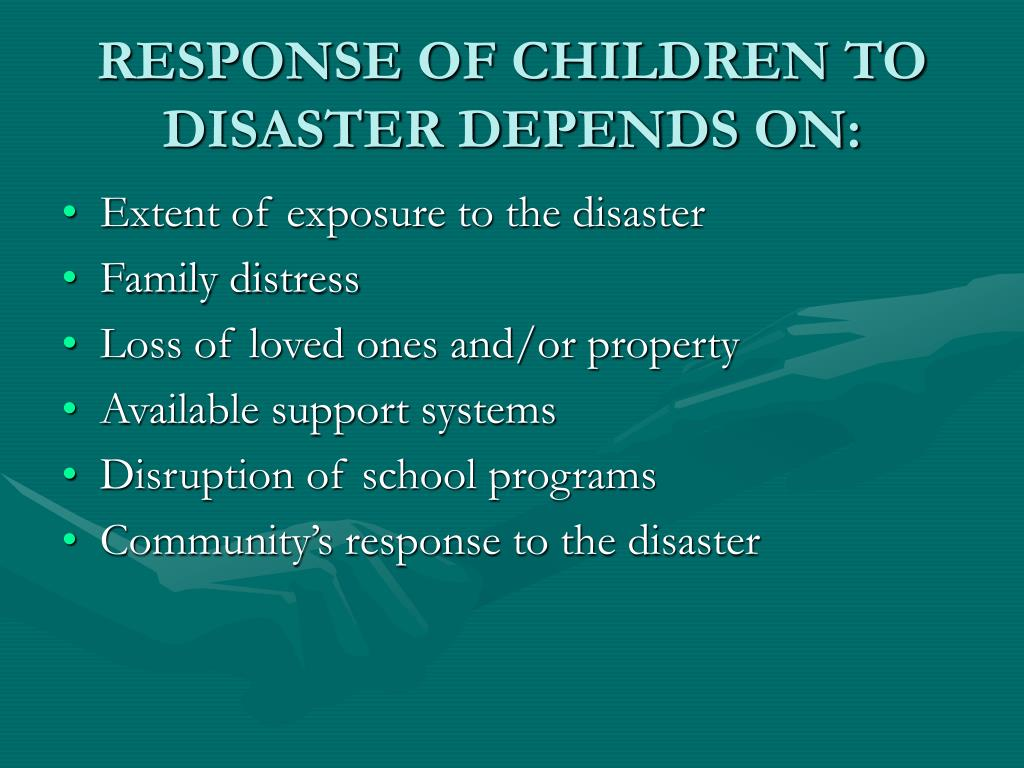 RESPONSE OF CHILDREN TO DISASTER DEPENDS ON: