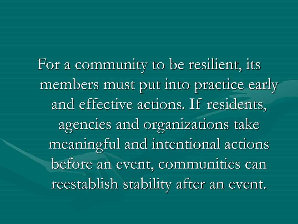 For a community to be resilient, its members must put into practice early and effective actions. If residents, agencies and organizations take meaningful and intentional actions before an event, communities can reestablish stability after an event.