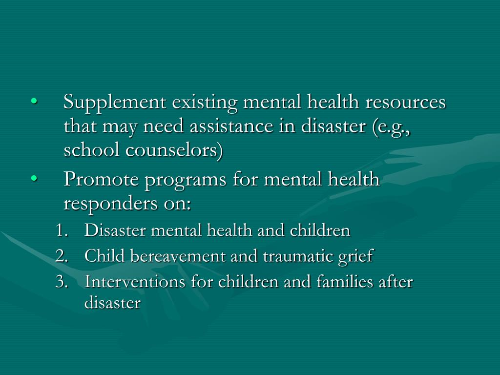 Supplement existing mental health resources that may need assistance in disaster (e.g., school counselors)