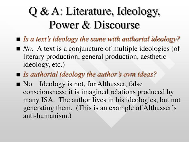 ideologies in literature In other words, the dominant ideology, such as capitalism, is transferred by the common set of values and beliefs shared by most of the people in the society and, thus, embedded in the very fiber of society, including literature, music, movies, theater, television programs and sporting events.