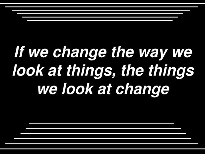 If we change the way we look at things, the things we look at change