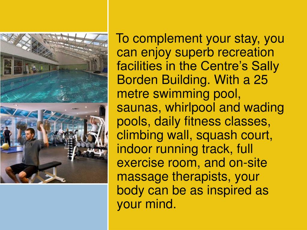 To complement your stay, you can enjoy superb recreation facilities in the Centre's Sally Borden Building. With a 25 metre swimming pool, saunas, whirlpool and wading pools, daily fitness classes, climbing wall, squash court, indoor running track, full exercise room, and on-site massage therapists, your body can be as inspired as your mind.