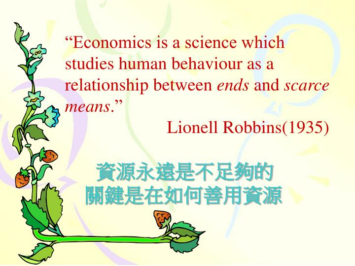 """Economics is a science which studies human behaviour as a relationship between"