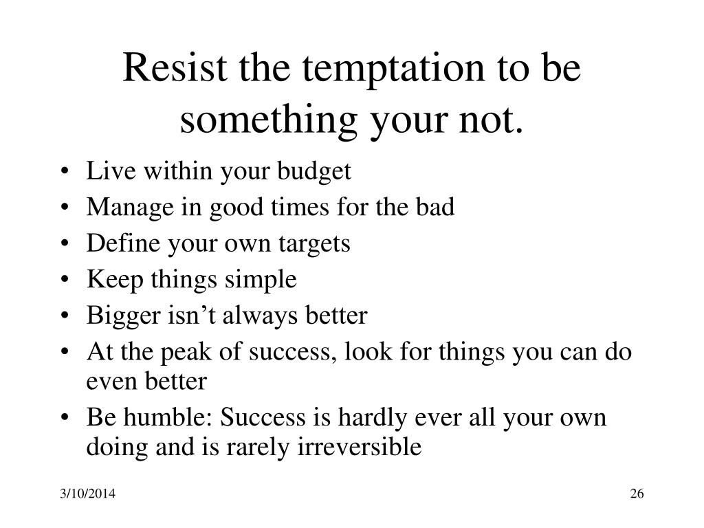Resist the temptation to be something your not.