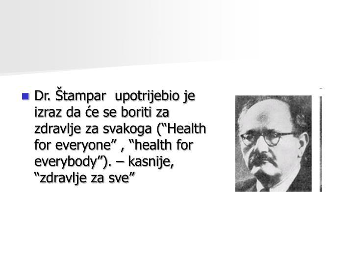 """Dr. Štampar  upotrijebio je izraz da će se boriti za zdravlje za svakoga (""""Health for everyone"""" , """"health for everybody"""")."""