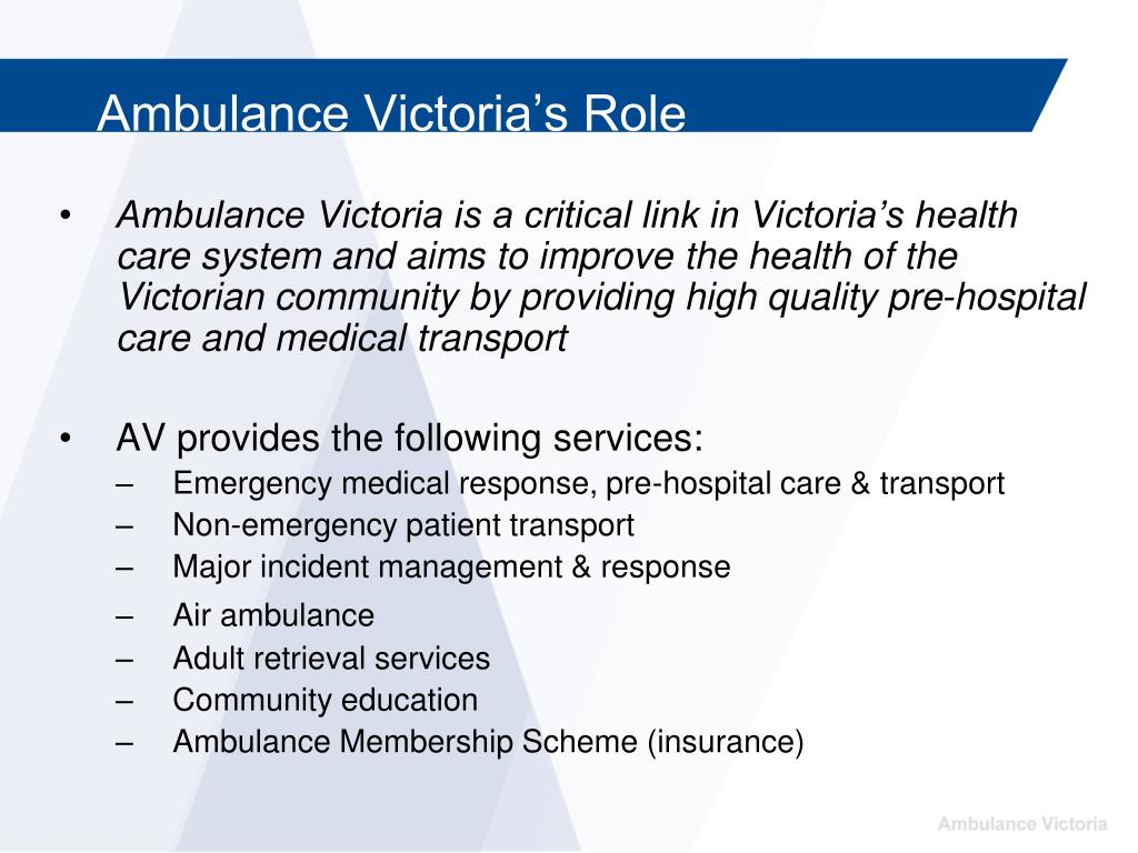 Ambulance Victoria is a critical link in Victoria's health care system and aims to improve the health of the Victorian community by providing high quality pre-hospital care and medical transport