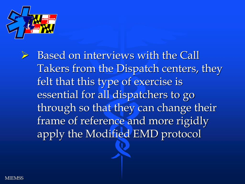 Based on interviews with the Call Takers from the Dispatch centers, they felt that this type of exercise is essential for all dispatchers to go through so that they can change their frame of reference and more rigidly apply the Modified EMD protocol