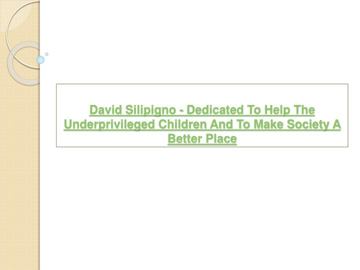 david silipigno dedicated to help the underprivileged children and to make society a better place n.