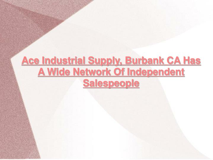 Ace Industrial Supply, Burbank CA Has A Wide Network Of Independent Salespeople