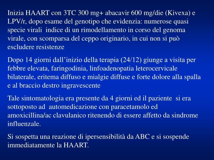 Inizia HAART con 3TC 300 mg+ abacavir 600 mg/die (Kivexa) e LPV/r, dopo esame del genotipo che evide...