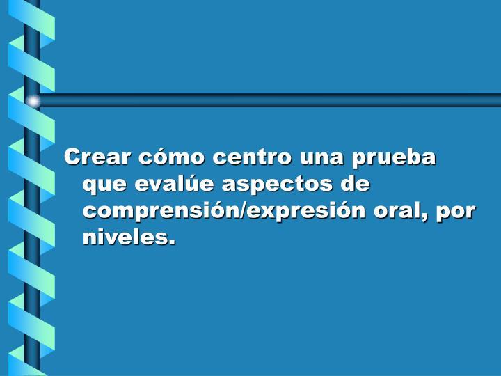 Crear cómo centro una prueba que evalúe aspectos de comprensión/expresión oral, por niveles.