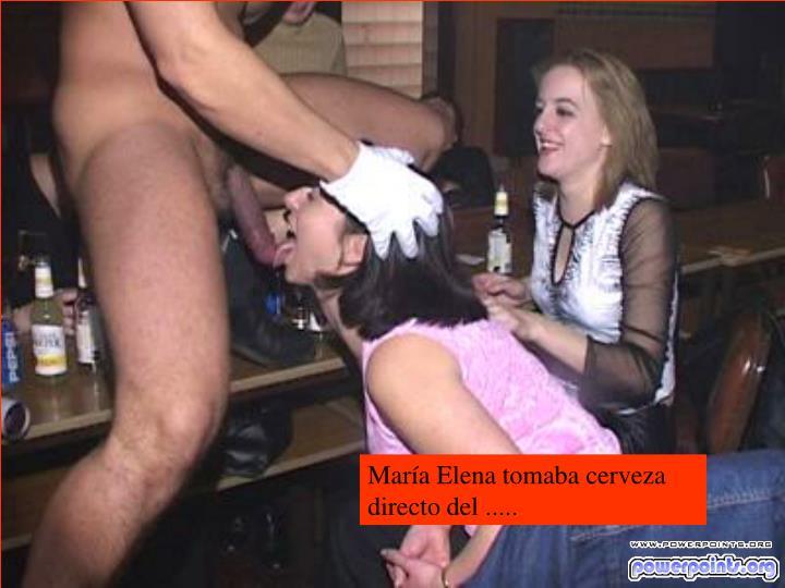 María Elena tomaba cerveza directo del .....