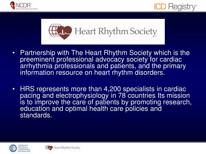 Partnership with The Heart Rhythm Society which is the preeminent professional advocacy society for cardiac arrhythmia professionals and patients, and the primary information resource on heart rhythm disorders.
