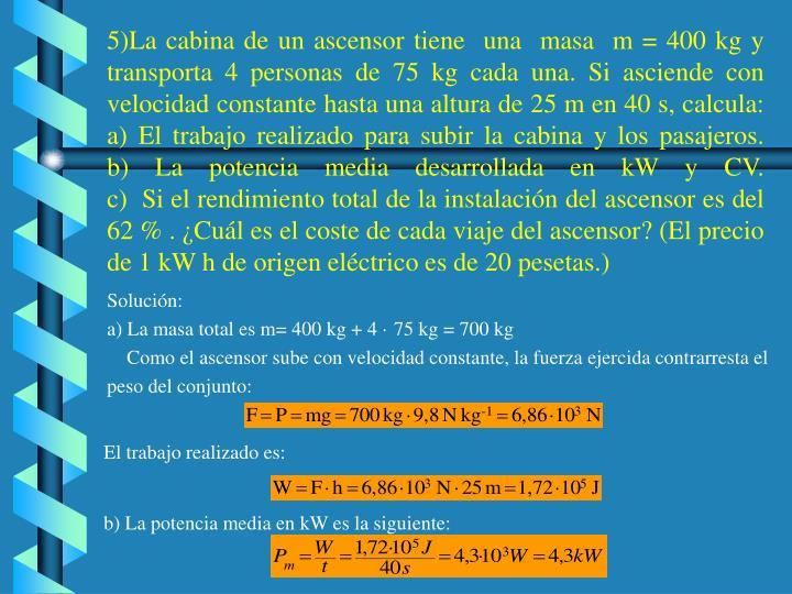 5)La cabina de un ascensor tiene  una  masa  m = 400 kg y transporta 4 personas de 75 kg cada una. Si asciende con velocidad constante hasta una altura de 25 m en 40 s, calcula: