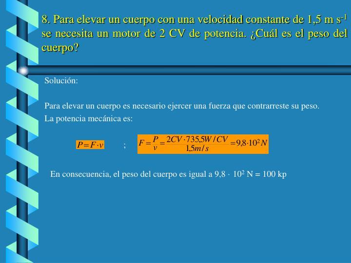 8. Para elevar un cuerpo con una velocidad constante de 1,5 m s
