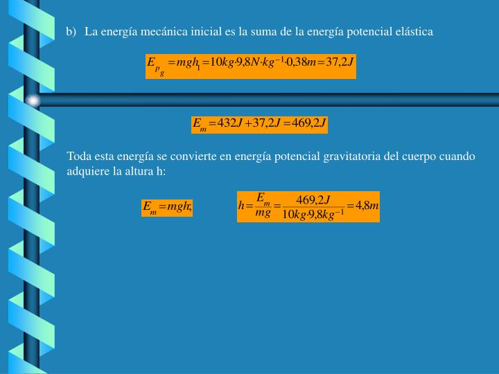 b)La energía mecánica inicial es la suma de la energía potencial elástica