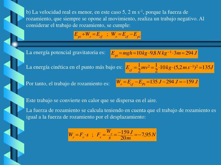 b) La velocidad real es menor, en este caso 5, 2 m s