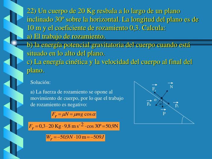 22) Un cuerpo de 20 Kg resbala a lo largo de un plano inclinado 30º sobre la horizontal. La longitud del plano es de 10 m y el coeficiente de rozamiento 0,3. Calcula: