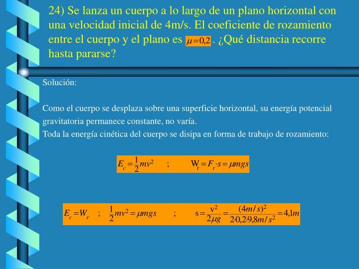 24) Se lanza un cuerpo a lo largo de un plano horizontal con una velocidad inicial de 4m/s. El coeficiente de rozamiento entre el cuerpo y el plano es          . ¿Qué distancia recorre hasta pararse?