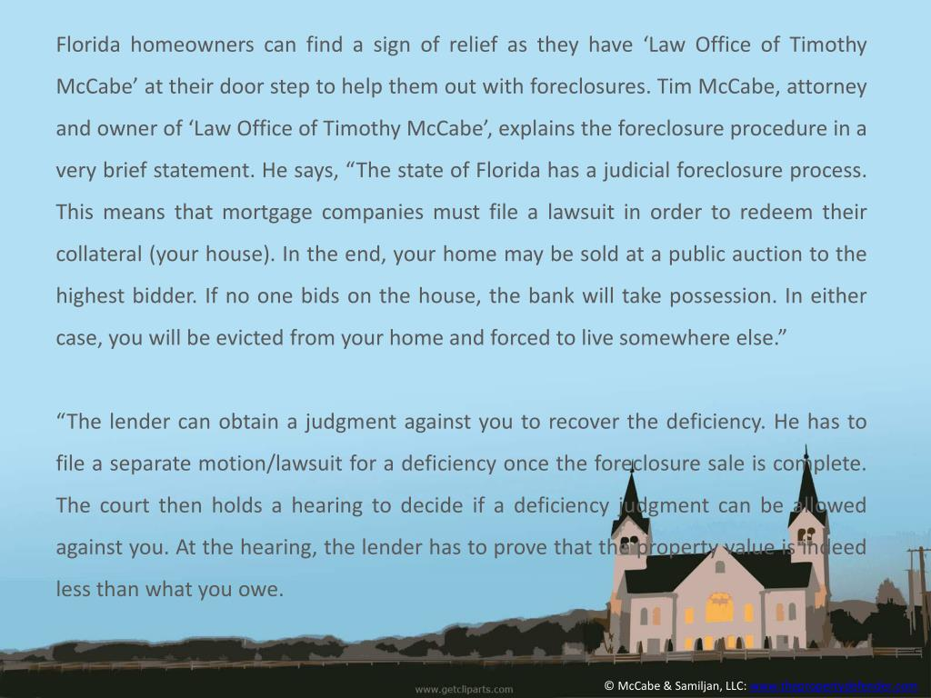 "Florida homeowners can find a sign of relief as they have 'Law Office of Timothy McCabe' at their door step to help them out with foreclosures. Tim McCabe, attorney and owner of 'Law Office of Timothy McCabe', explains the foreclosure procedure in a very brief statement. He says, ""The state of Florida has a judicial foreclosure process. This means that mortgage companies must file a lawsuit in order to redeem their collateral (your house). In the end, your home may be sold at a public auction to the highest bidder. If no one bids on the house, the bank will take possession. In either case, you will be evicted from your home and forced to live somewhere else"