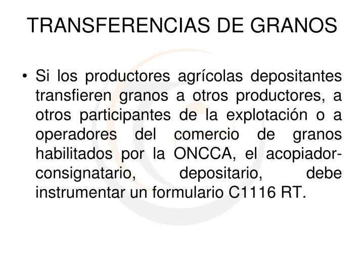 Si los productores agrícolas depositantes transfieren granos a otros productores, a otros participantes de la explotación o a operadores del comercio de granos habilitados por la ONCCA, el acopiador-consignatario, depositario, debe instrumentar un formulario C1116 RT.