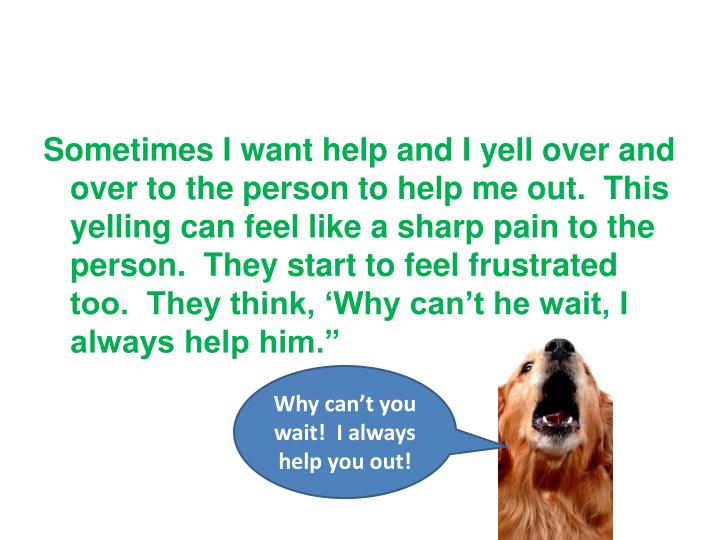 Sometimes I want help and I yell over and over to the person to help me out.  This yelling can feel ...