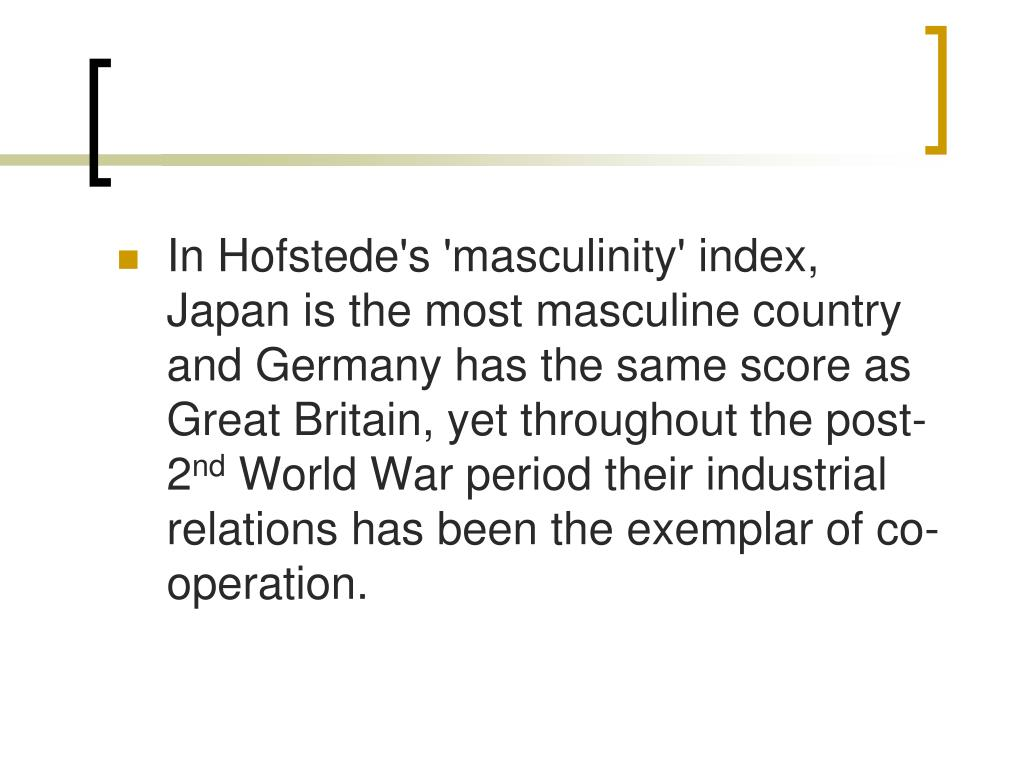 In Hofstede's 'masculinity' index, Japan is the most masculine country and Germany has the same score as Great Britain, yet throughout the post-2