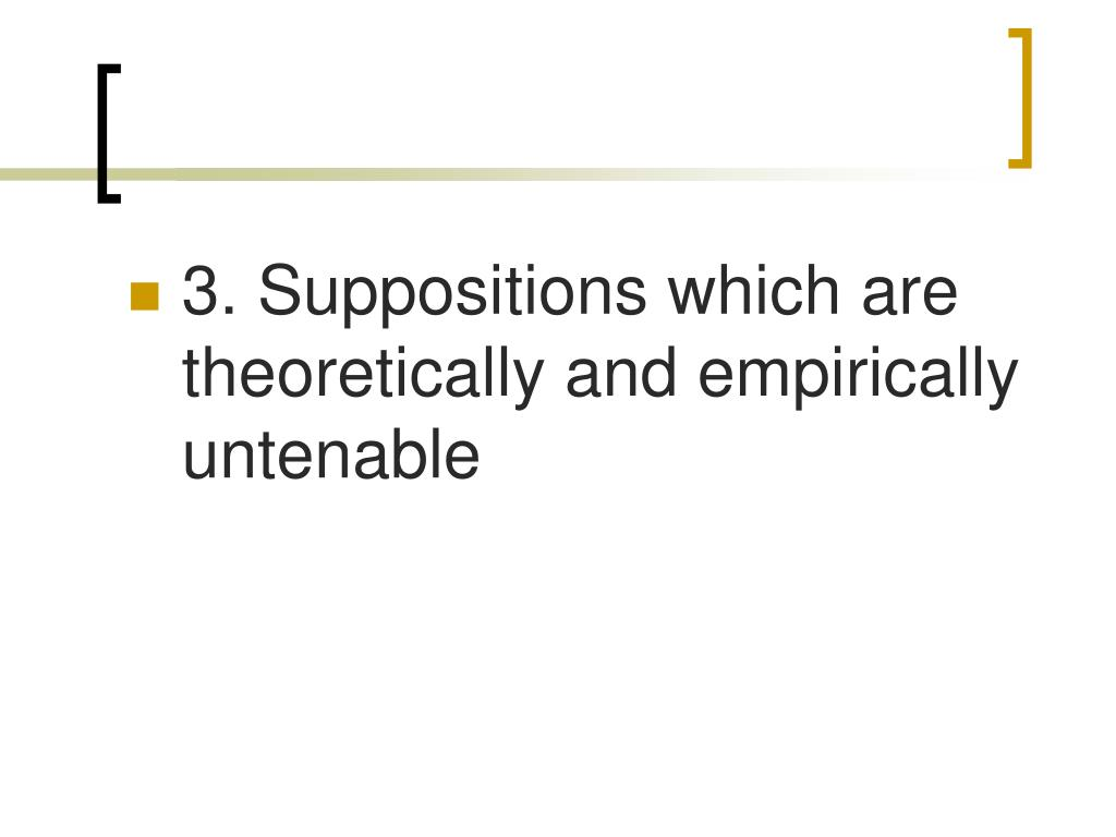 3. Suppositions which are theoretically and empirically untenable