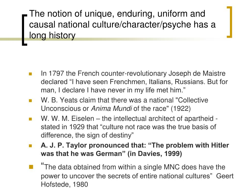 The notion of unique, enduring, uniform and causal national culture/character/psyche has a long history