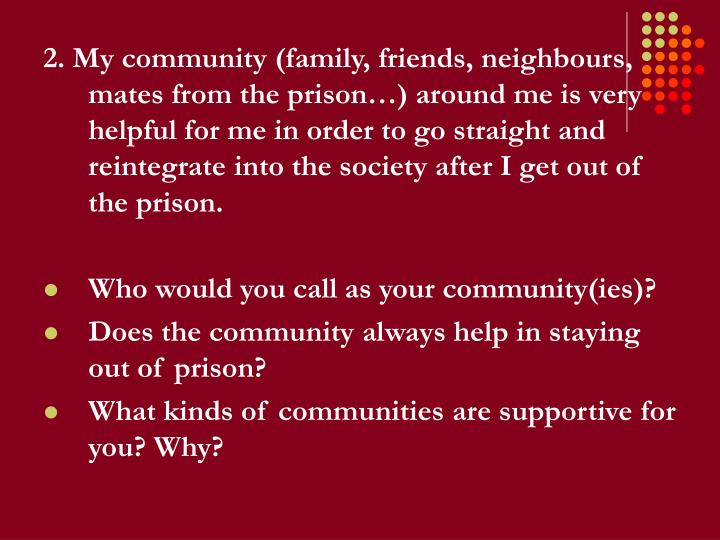 2. My community (family, friends, neighbours, mates from the prison…) around me is very helpful for me in order to go straight and reintegrate into the society after I get out of the prison.