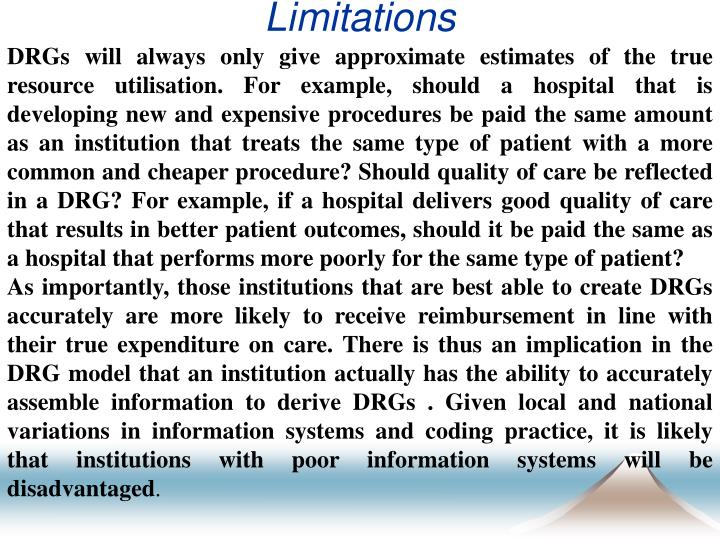 DRGs will always only give approximate estimates of the true resource utilisation. For example, should a hospital that is developing new and expensive procedures be paid the same amount as an institution that treats the same type of patient with a more common and cheaper procedure? Should quality of care be reflected in a DRG? For example, if a hospital delivers good quality of care that results in better patient outcomes, should it be paid the same as a hospital that performs more poorly for the same type of patient?