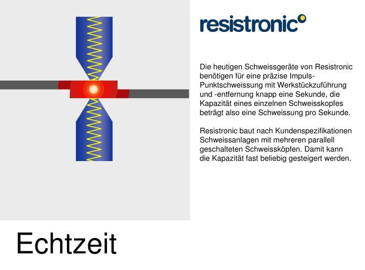 Die heutigen Schweissgeräte von Resistronic benötigen für eine präzise Impuls-Punktschweissung mit Werkstückzuführung und -entfernung knapp eine Sekunde, die Kapazität eines einzelnen Schweisskopfes beträgt also eine Schweissung pro Sekunde.