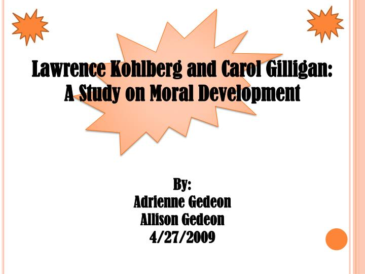 kohlberg and carol gilligans theories Gilligan's male vs female ideas on morality --men view morality primarily in terms of broad principles eg justice, fairness --women see it in terms of responsibility toward individuals and willingness to make sacrifices to help a specific individual.