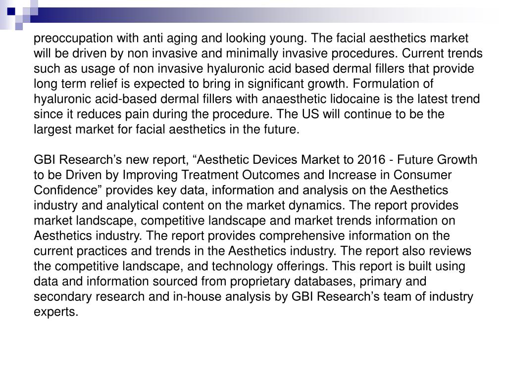 preoccupation with anti aging and looking young. The facial aesthetics market will be driven by non invasive and minimally invasive procedures. Current trends such as usage of non invasive hyaluronic acid based dermal fillers that provide long term relief is expected to bring in significant growth. Formulation of hyaluronic acid-based dermal fillers with anaesthetic lidocaine is the latest trend