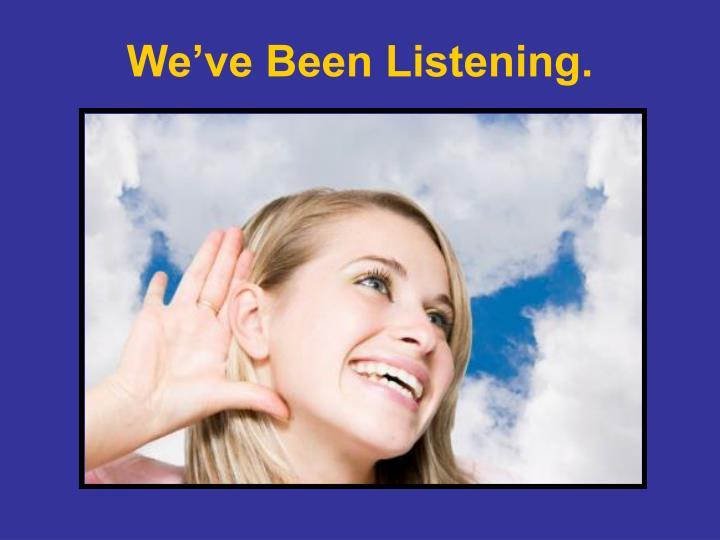 We've Been Listening.