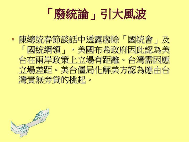 陳總統春節談話中透露廢除「國統會」及 「國統綱領」,美國布希政府因此認為美台在兩岸政策上立場有距離。台灣需因應立場差距。美台僵局化解美方認為應由台灣責無旁貸的挑起。