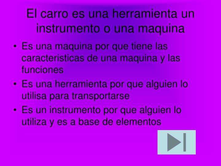 El carro es una herramienta un instrumento o una maquina