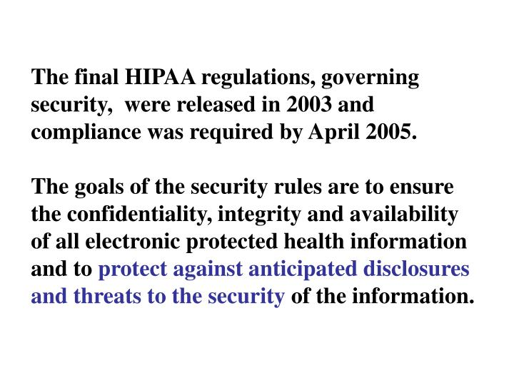 The final HIPAA regulations, governing security,  were released in 2003 and compliance was required by April 2005.