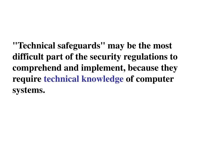 """Technical safeguards"" may be the most difficult part of the security regulations to comprehend and implement, because they require"