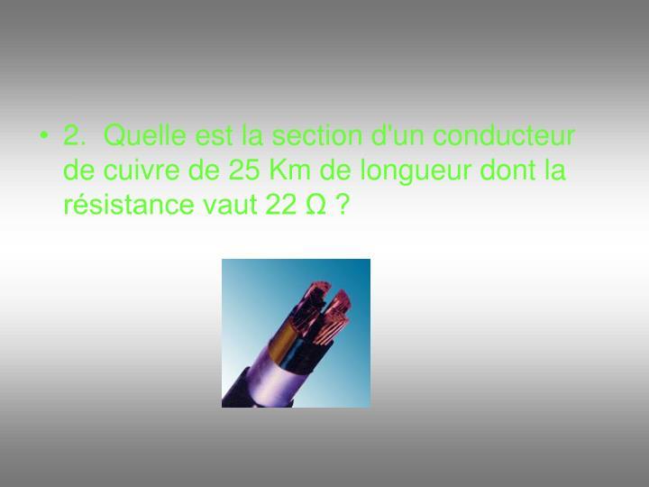2.  Quelle est la section d'un conducteur de cuivre de 25 Km de longueur dont la résistance vaut 22 Ω ?