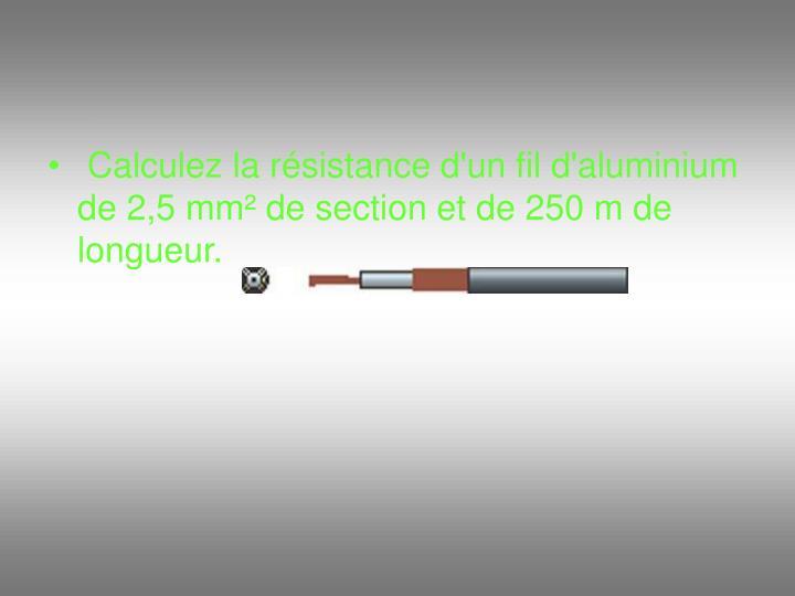 Calculez la résistance d'un fil d'aluminium de 2,5 mm² de section et de 250 m de longueur.