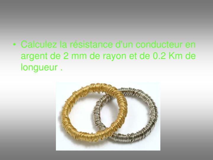 Calculez la résistance d'un conducteur en argent de 2 mm de rayon et de 0.2 Km de longueur .