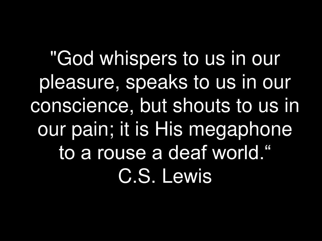 """God whispers to us in our pleasure, speaks to us in our conscience, but shouts to us in our pain; it is His megaphone to a rouse a deaf world."""