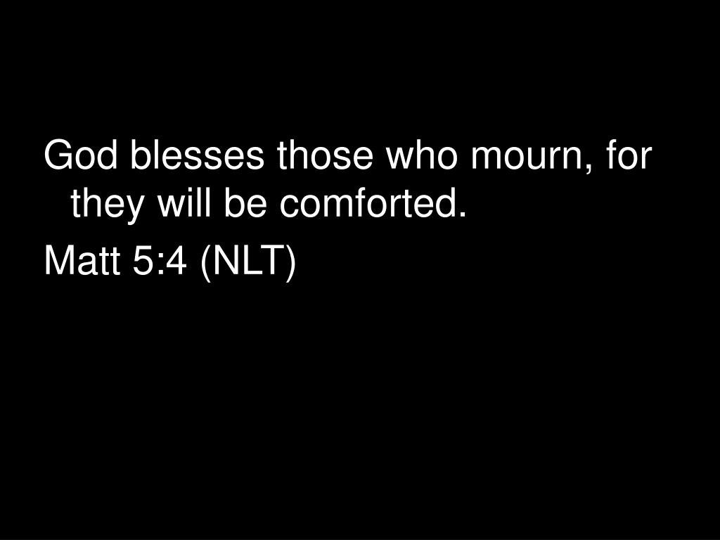 God blesses those who mourn, for they will be comforted.